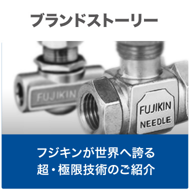Brand Story - An introduction to Fujikin's ultra and extreme technology